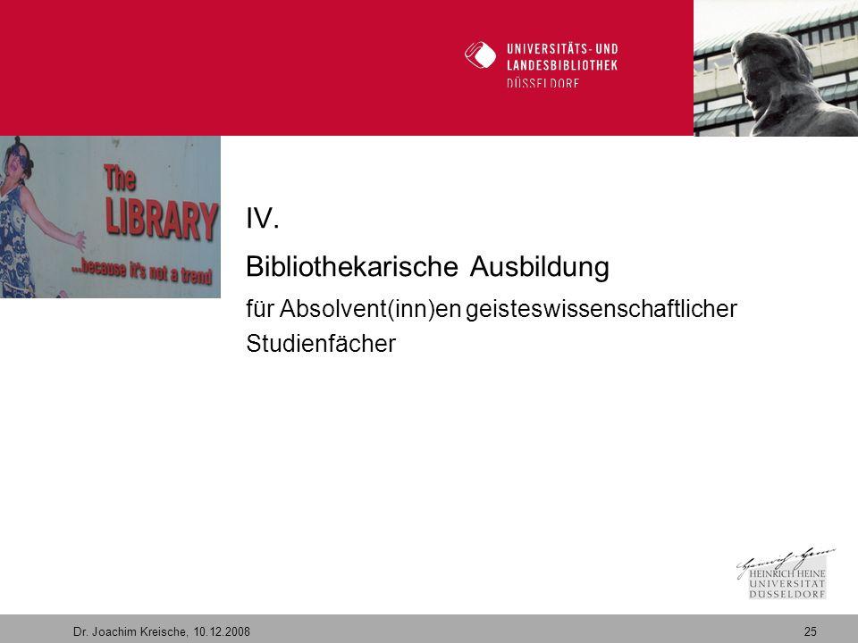25 Dr. Joachim Kreische, 10.12.2008 Willkommen in der Zukunft IV. Bibliothekarische Ausbildung für Absolvent(inn)en geisteswissenschaftlicher Studienf