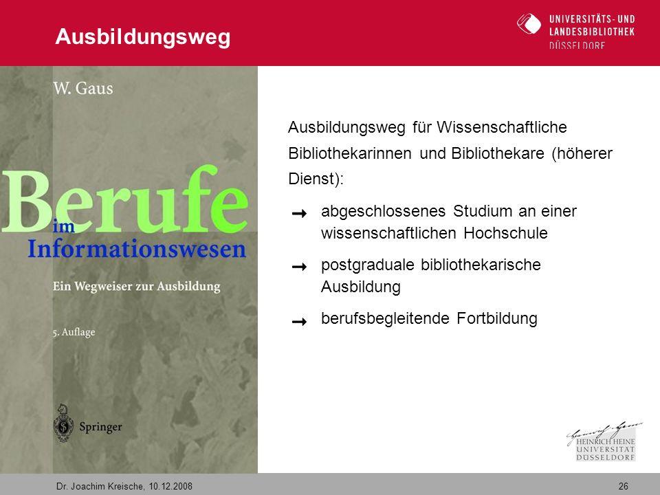 26 Dr. Joachim Kreische, 10.12.2008 Ausbildungsweg Ausbildungsweg für Wissenschaftliche Bibliothekarinnen und Bibliothekare (höherer Dienst): abgeschl