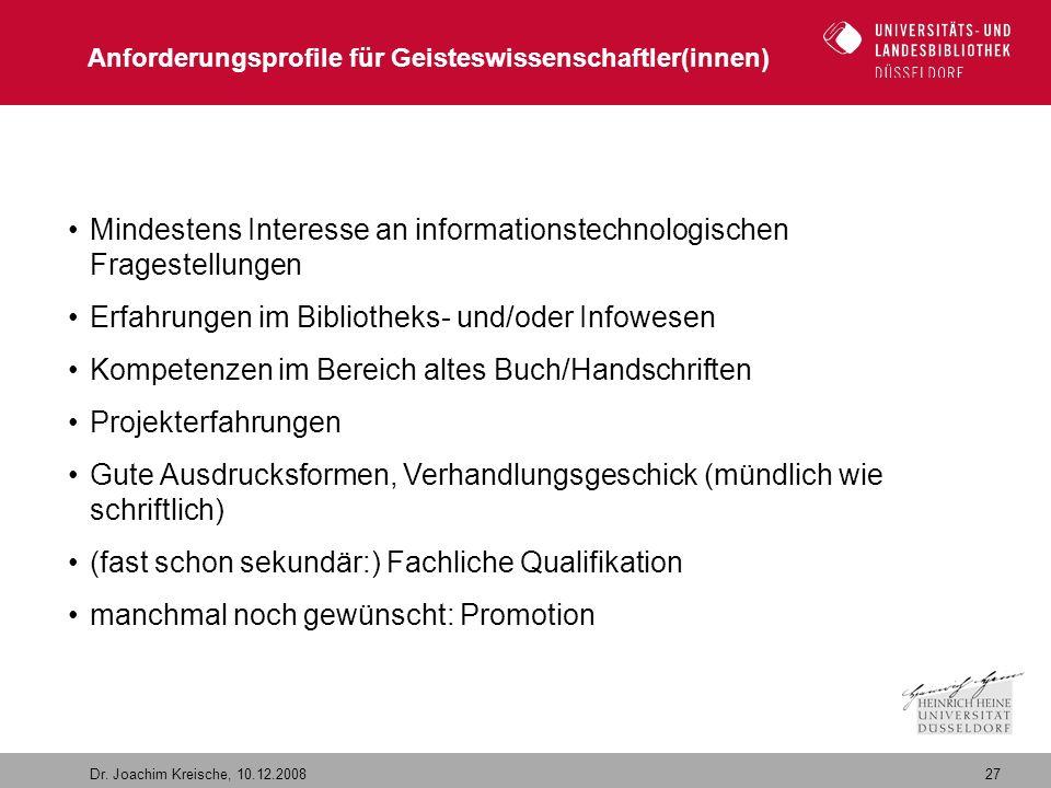 27 Dr. Joachim Kreische, 10.12.2008 Anforderungsprofile für Geisteswissenschaftler(innen) Mindestens Interesse an informationstechnologischen Frageste
