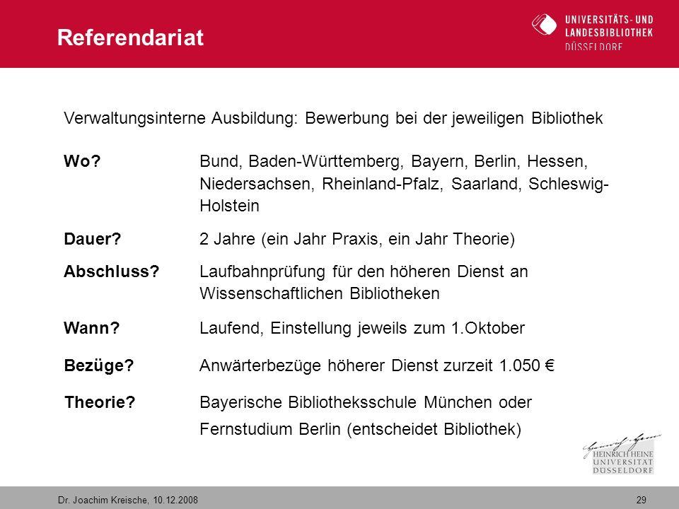 29 Dr. Joachim Kreische, 10.12.2008 Referendariat Verwaltungsinterne Ausbildung: Bewerbung bei der jeweiligen Bibliothek Wo? Bund, Baden-Württemberg,