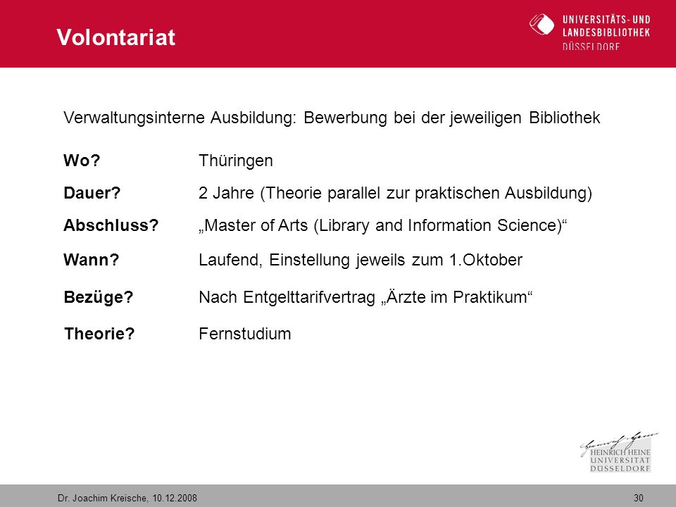 30 Dr. Joachim Kreische, 10.12.2008 Volontariat Verwaltungsinterne Ausbildung: Bewerbung bei der jeweiligen Bibliothek Wo? Thüringen Dauer? 2 Jahre (T
