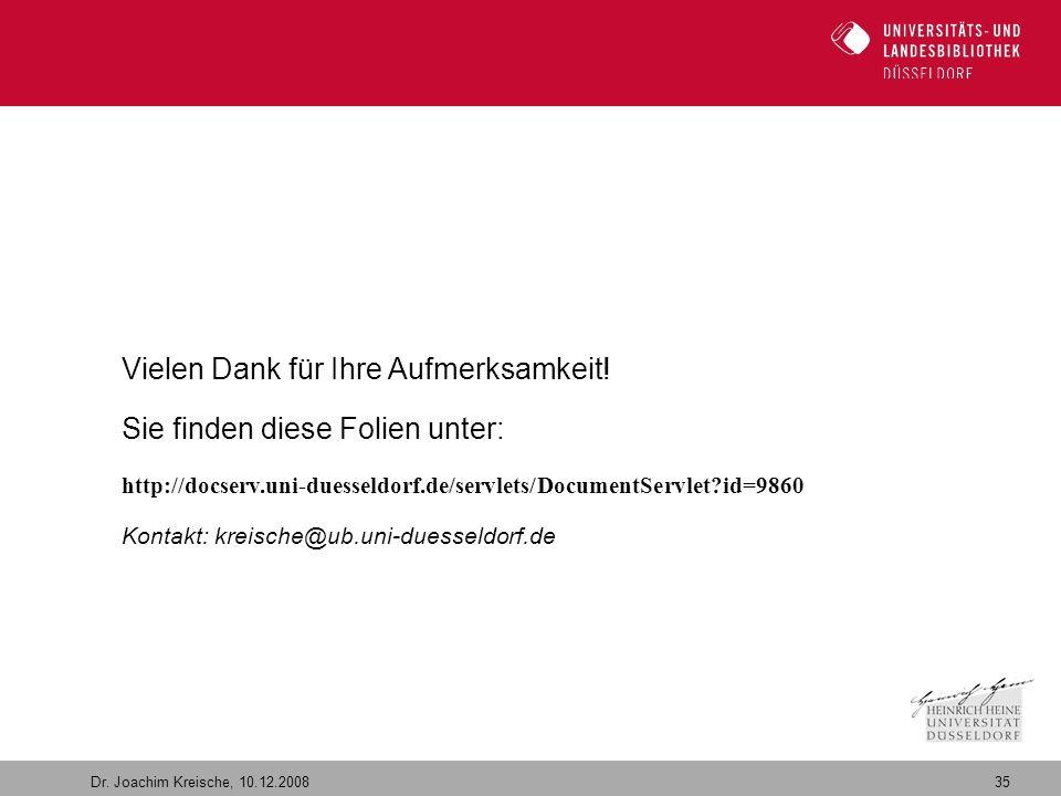 35 Dr. Joachim Kreische, 10.12.2008 Vielen Dank für Ihre Aufmerksamkeit! Sie finden diese Folien unter: http://docserv.uni-duesseldorf.de/servlets/Doc