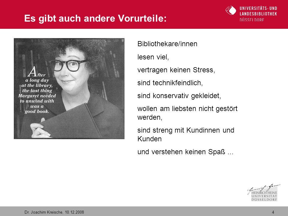 4 Dr. Joachim Kreische, 10.12.2008 Es gibt auch andere Vorurteile: Bibliothekare/innen lesen viel, vertragen keinen Stress, sind technikfeindlich, sin