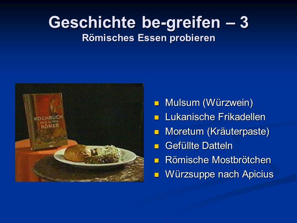 Geschichte be-greifen – 3 Römisches Essen probieren Mulsum (Würzwein) Lukanische Frikadellen Moretum (Kräuterpaste) Gefüllte Datteln Römische Mostbrötchen Würzsuppe nach Apicius