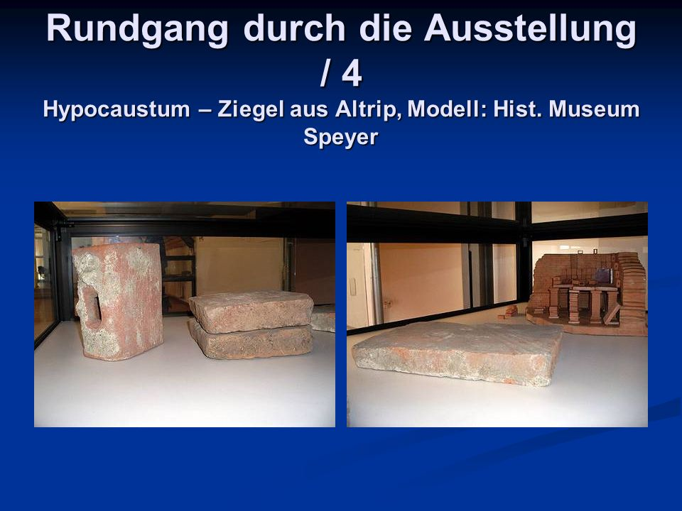 Rundgang durch die Ausstellung / 4 Hypocaustum – Ziegel aus Altrip, Modell: Hist. Museum Speyer