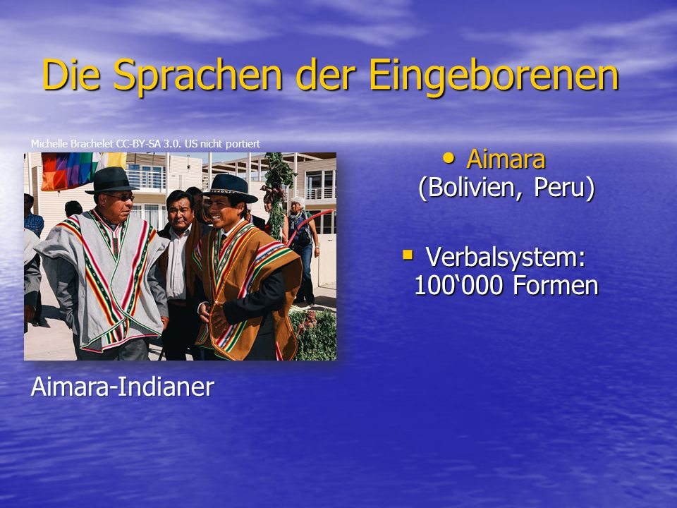 Die Sprachen der Eingeborenen Aimara (Bolivien, Peru) Aimara (Bolivien, Peru)  Verbalsystem: 100'000 Formen Michelle Brachelet CC-BY-SA 3.0.