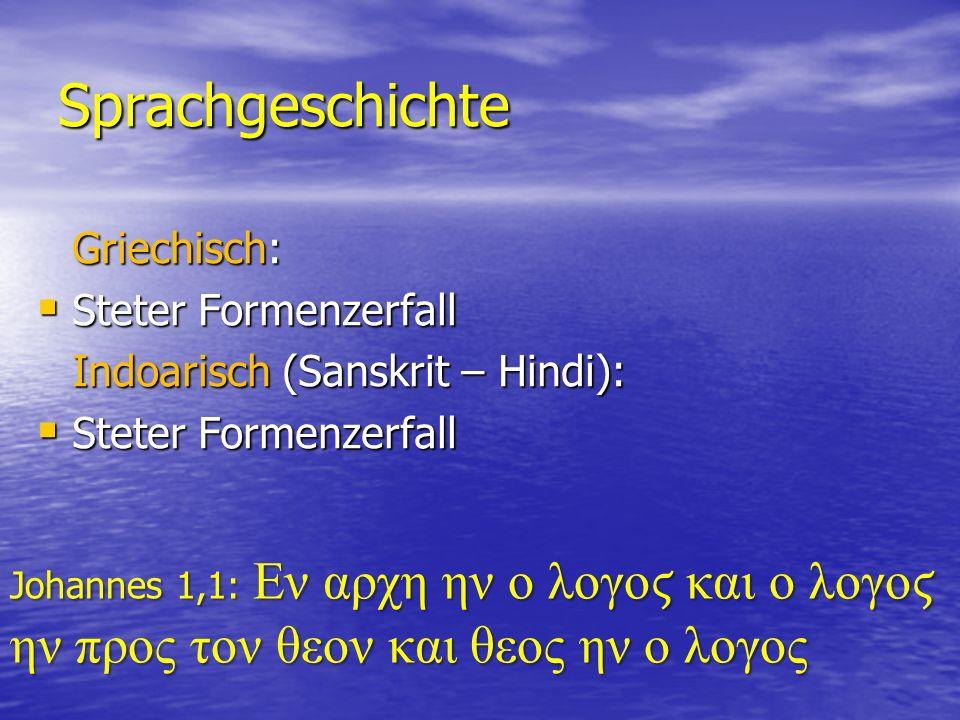 Sprachgeschichte Griechisch:  Steter Formenzerfall Indoarisch (Sanskrit – Hindi):  Steter Formenzerfall Johannes 1,1: Εν αρχη ην ο λογο και ο λογο ην προς τον θεον και θεος ην ο λογος