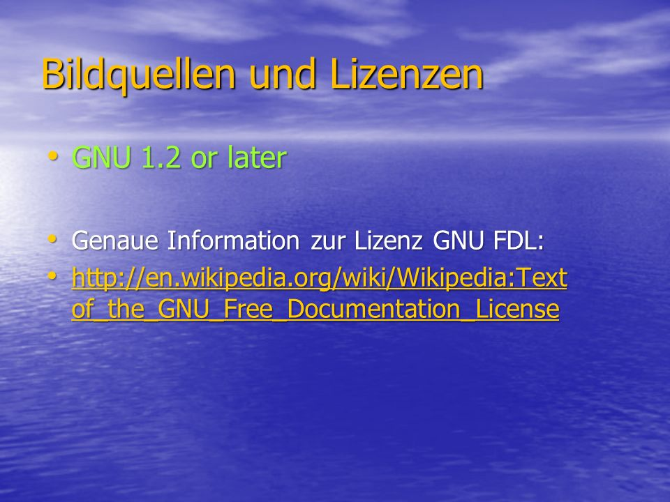 Bildquellen und Lizenzen GNU 1.2 or later GNU 1.2 or later Genaue Information zur Lizenz GNU FDL: Genaue Information zur Lizenz GNU FDL: http://en.wikipedia.org/wiki/Wikipedia:Text of_the_GNU_Free_Documentation_License http://en.wikipedia.org/wiki/Wikipedia:Text of_the_GNU_Free_Documentation_License http://en.wikipedia.org/wiki/Wikipedia:Text of_the_GNU_Free_Documentation_License http://en.wikipedia.org/wiki/Wikipedia:Text of_the_GNU_Free_Documentation_License