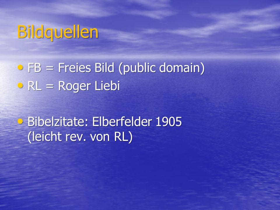Bildquellen FB = Freies Bild (public domain) FB = Freies Bild (public domain) RL = Roger Liebi RL = Roger Liebi Bibelzitate: Elberfelder 1905 (leicht rev.