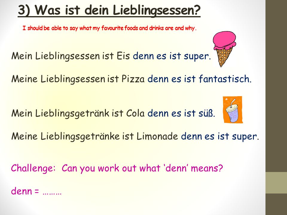 3) Was ist dein Lieblingsessen? I should be able to say what my favourite foods and drinks are and why. Mein Lieblingsessen ist Eis denn es ist super.