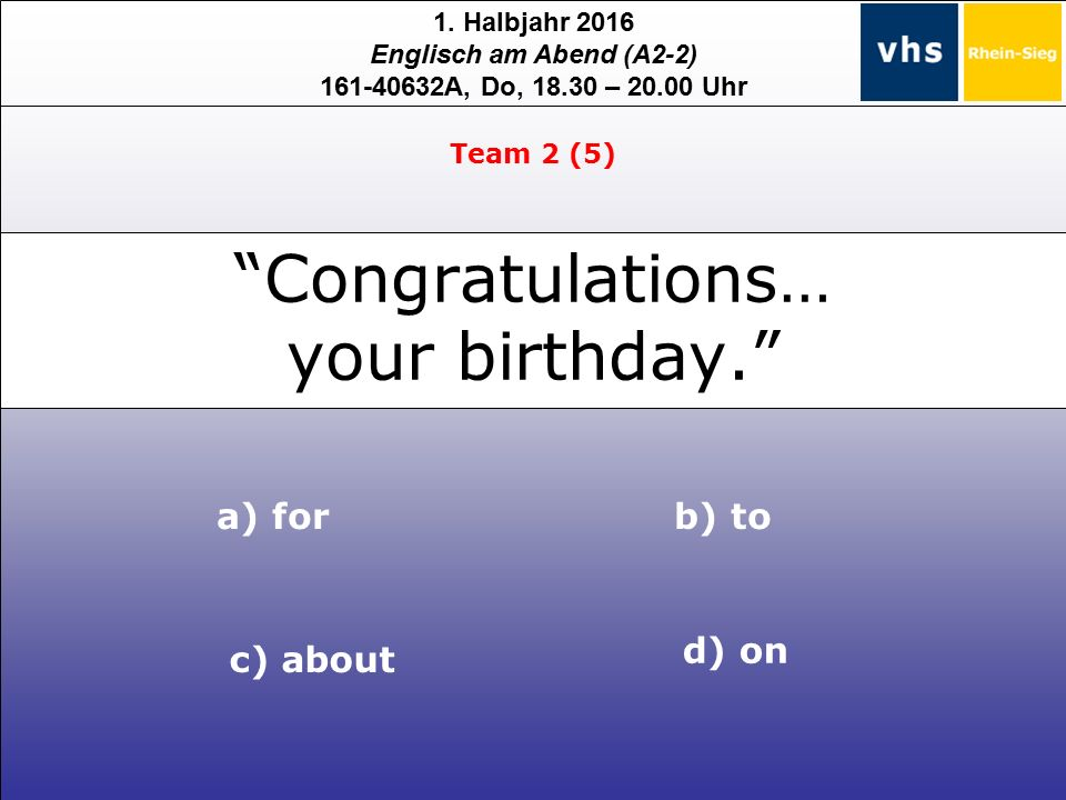 "1. Halbjahr 2016 Englisch am Abend (A2-2) 161-40632A, Do, 18.30 – 20.00 Uhr ""Congratulations… your birthday."" a) for d) on b) to c) about Team 2 (5)"