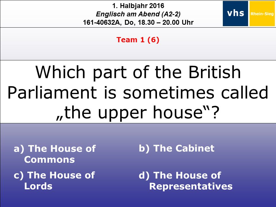 1. Halbjahr 2016 Englisch am Abend (A2-2) 161-40632A, Do, 18.30 – 20.00 Uhr a) The House of Commons c) The House of Lords b) The Cabinet d) The House