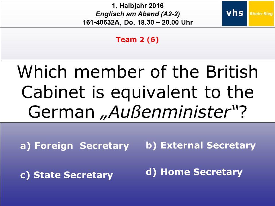 1. Halbjahr 2016 Englisch am Abend (A2-2) 161-40632A, Do, 18.30 – 20.00 Uhr c) State Secretary a) Foreign Secretary b) External Secretary d) Home Secr