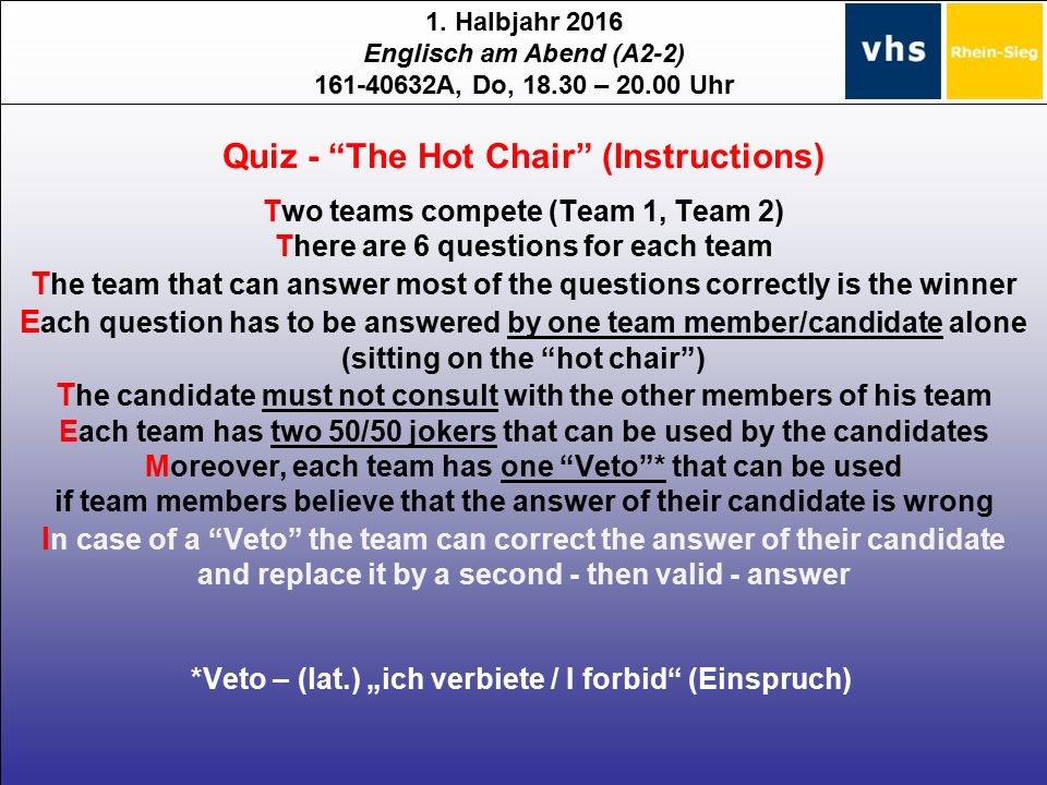 "1. Halbjahr 2016 Englisch am Abend (A2-2) 161-40632A, Do, 18.30 – 20.00 Uhr Quiz - ""The Hot Chair"" (Instructions) Two teams compete (Team 1, Team 2) T"