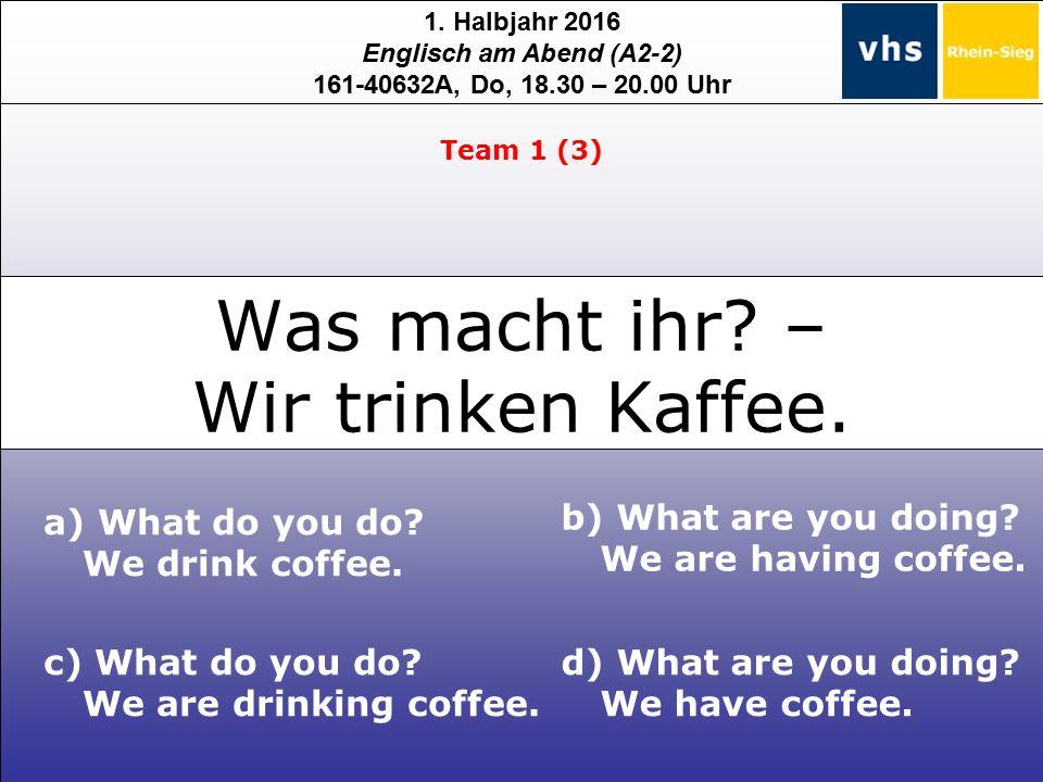 1. Halbjahr 2016 Englisch am Abend (A2-2) 161-40632A, Do, 18.30 – 20.00 Uhr Was macht ihr? – Wir trinken Kaffee. c) What do you do? We are drinking co