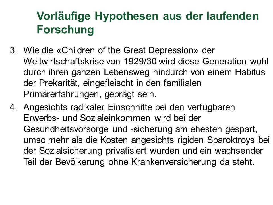 Vorläufige Hypothesen aus der laufenden Forschung 3.Wie die «Children of the Great Depression» der Weltwirtschaftskrise von 1929/30 wird diese Generation wohl durch ihren ganzen Lebensweg hindurch von einem Habitus der Prekarität, eingefleischt in den familialen Primärerfahrungen, geprägt sein.