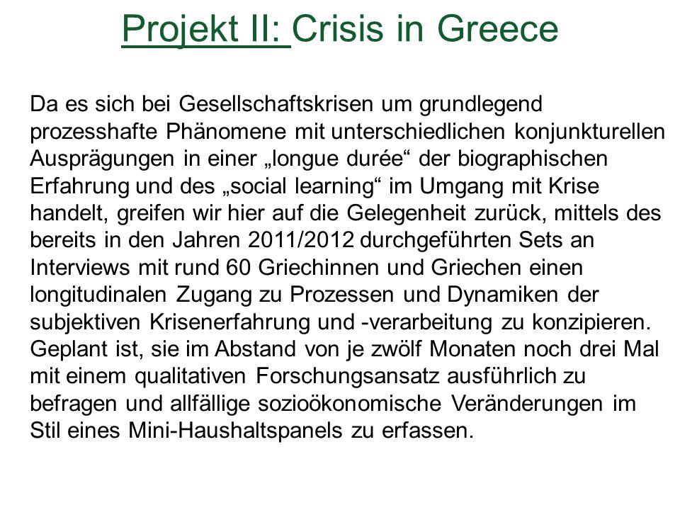 """Da es sich bei Gesellschaftskrisen um grundlegend prozesshafte Phänomene mit unterschiedlichen konjunkturellen Ausprägungen in einer """"longue durée der biographischen Erfahrung und des """"social learning im Umgang mit Krise handelt, greifen wir hier auf die Gelegenheit zurück, mittels des bereits in den Jahren 2011/2012 durchgeführten Sets an Interviews mit rund 60 Griechinnen und Griechen einen longitudinalen Zugang zu Prozessen und Dynamiken der subjektiven Krisenerfahrung und -verarbeitung zu konzipieren."""