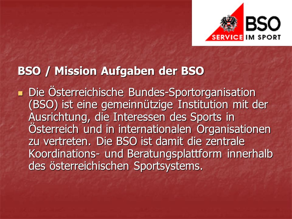 BSO / Mission Aufgaben der BSO Die Österreichische Bundes-Sportorganisation (BSO) ist eine gemeinnützige Institution mit der Ausrichtung, die Interessen des Sports in Österreich und in internationalen Organisationen zu vertreten.