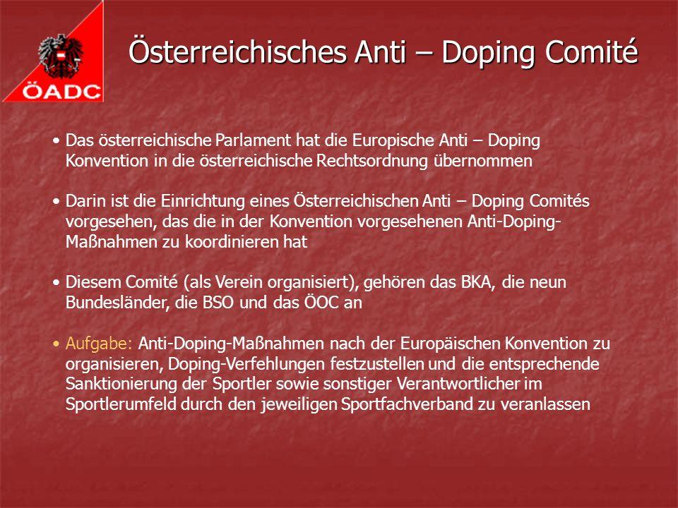 Österreichisches Anti – Doping Comité Das österreichische Parlament hat die Europische Anti – Doping Konvention in die österreichische Rechtsordnung übernommen Darin ist die Einrichtung eines Österreichischen Anti – Doping Comités vorgesehen, das die in der Konvention vorgesehenen Anti-Doping- Maßnahmen zu koordinieren hat Diesem Comité (als Verein organisiert), gehören das BKA, die neun Bundesländer, die BSO und das ÖOC an Aufgabe: Anti-Doping-Maßnahmen nach der Europäischen Konvention zu organisieren, Doping-Verfehlungen festzustellen und die entsprechende Sanktionierung der Sportler sowie sonstiger Verantwortlicher im Sportlerumfeld durch den jeweiligen Sportfachverband zu veranlassen