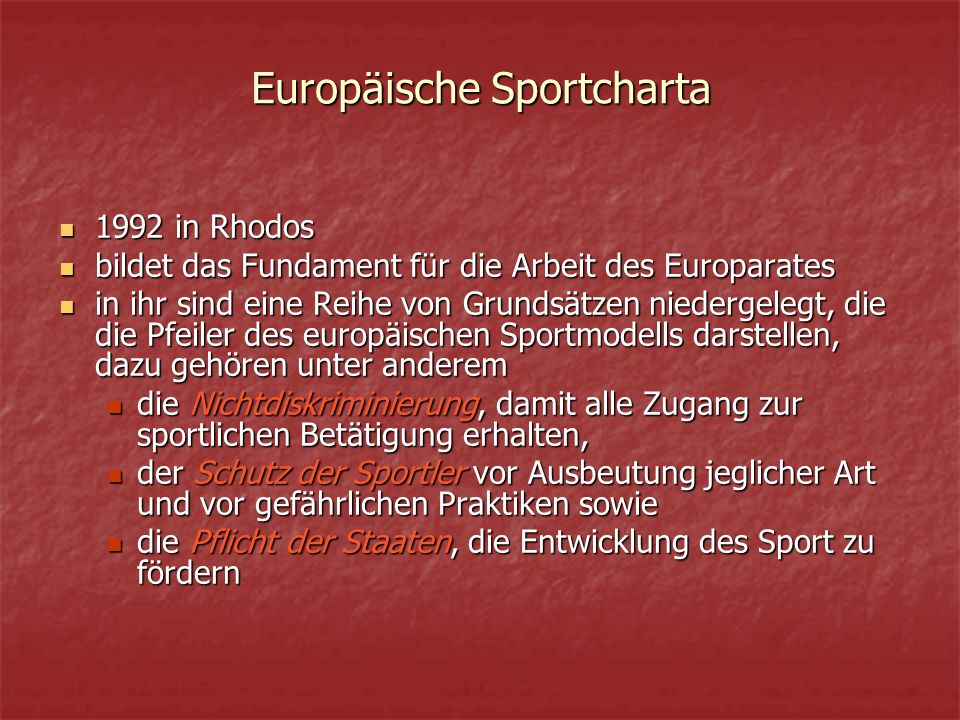 Europäische Sportcharta 1992 in Rhodos 1992 in Rhodos bildet das Fundament für die Arbeit des Europarates bildet das Fundament für die Arbeit des Europarates in ihr sind eine Reihe von Grundsätzen niedergelegt, die die Pfeiler des europäischen Sportmodells darstellen, dazu gehören unter anderem in ihr sind eine Reihe von Grundsätzen niedergelegt, die die Pfeiler des europäischen Sportmodells darstellen, dazu gehören unter anderem die Nichtdiskriminierung, damit alle Zugang zur sportlichen Betätigung erhalten, die Nichtdiskriminierung, damit alle Zugang zur sportlichen Betätigung erhalten, der Schutz der Sportler vor Ausbeutung jeglicher Art und vor gefährlichen Praktiken sowie der Schutz der Sportler vor Ausbeutung jeglicher Art und vor gefährlichen Praktiken sowie die Pflicht der Staaten, die Entwicklung des Sport zu fördern die Pflicht der Staaten, die Entwicklung des Sport zu fördern