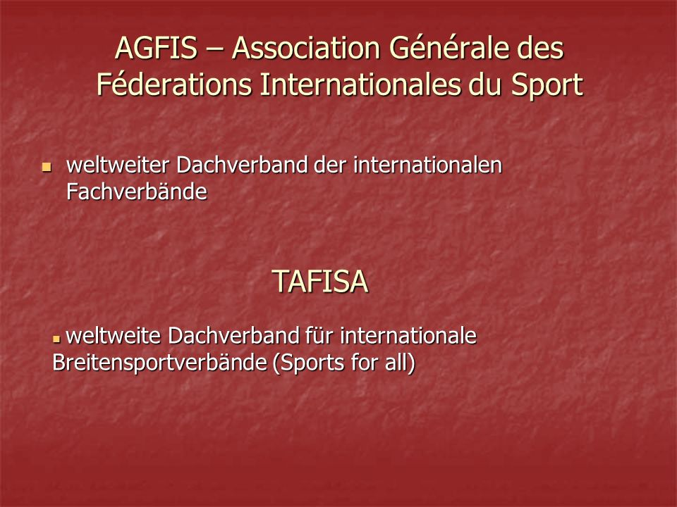 AGFIS – Association Générale des Féderations Internationales du Sport weltweiter Dachverband der internationalen Fachverbände weltweiter Dachverband der internationalen Fachverbände weltweite Dachverband für internationale Breitensportverbände (Sports for all) weltweite Dachverband für internationale Breitensportverbände (Sports for all) TAFISA