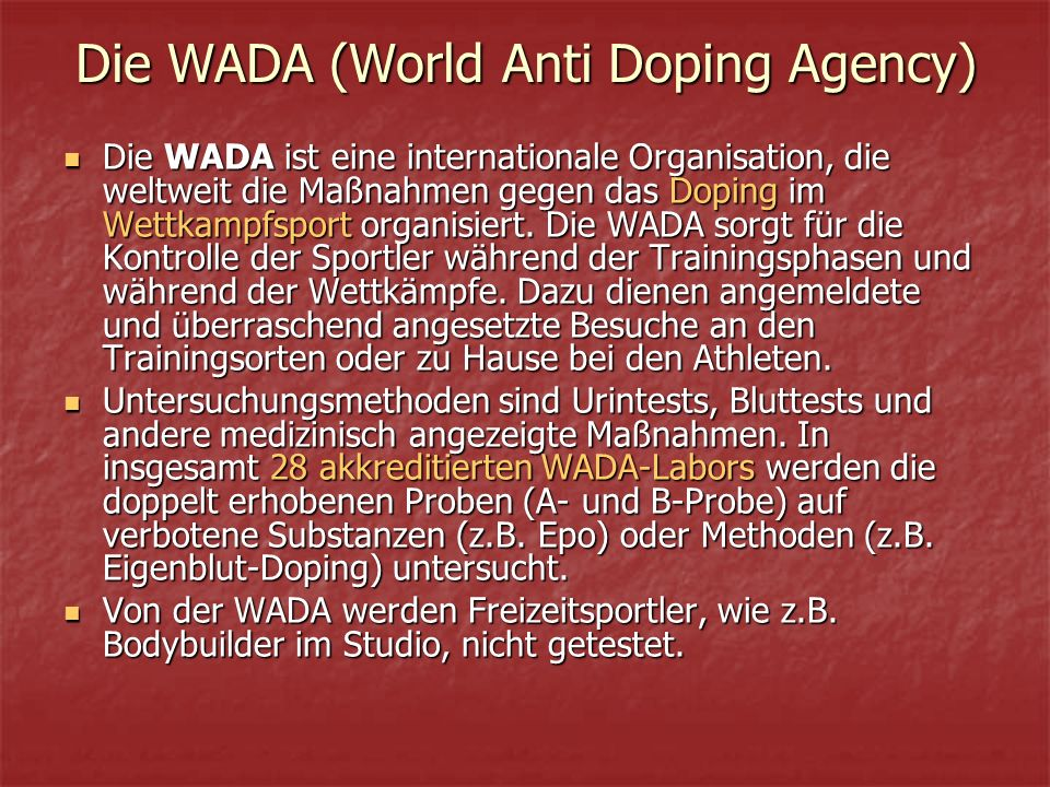 Die WADA (World Anti Doping Agency) Die WADA ist eine internationale Organisation, die weltweit die Maßnahmen gegen das Doping im Wettkampfsport organisiert.