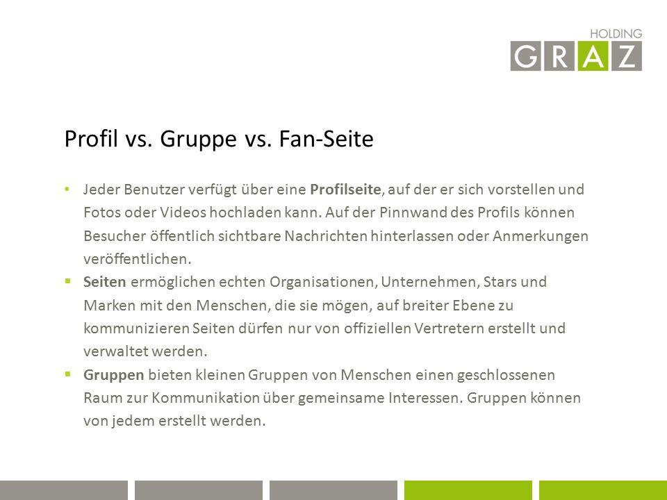 Profil vs. Gruppe vs. Fan-Seite Jeder Benutzer verfügt über eine Profilseite, auf der er sich vorstellen und Fotos oder Videos hochladen kann. Auf der