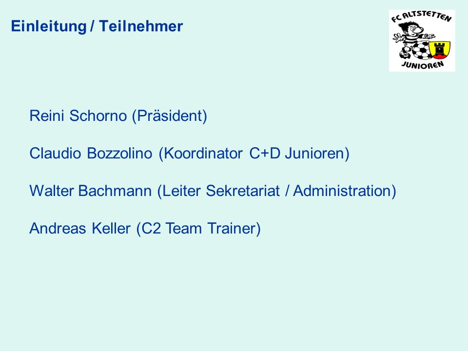 Reini Schorno (Präsident) Claudio Bozzolino (Koordinator C+D Junioren) Walter Bachmann (Leiter Sekretariat / Administration) Andreas Keller (C2 Team Trainer) Einleitung / Teilnehmer