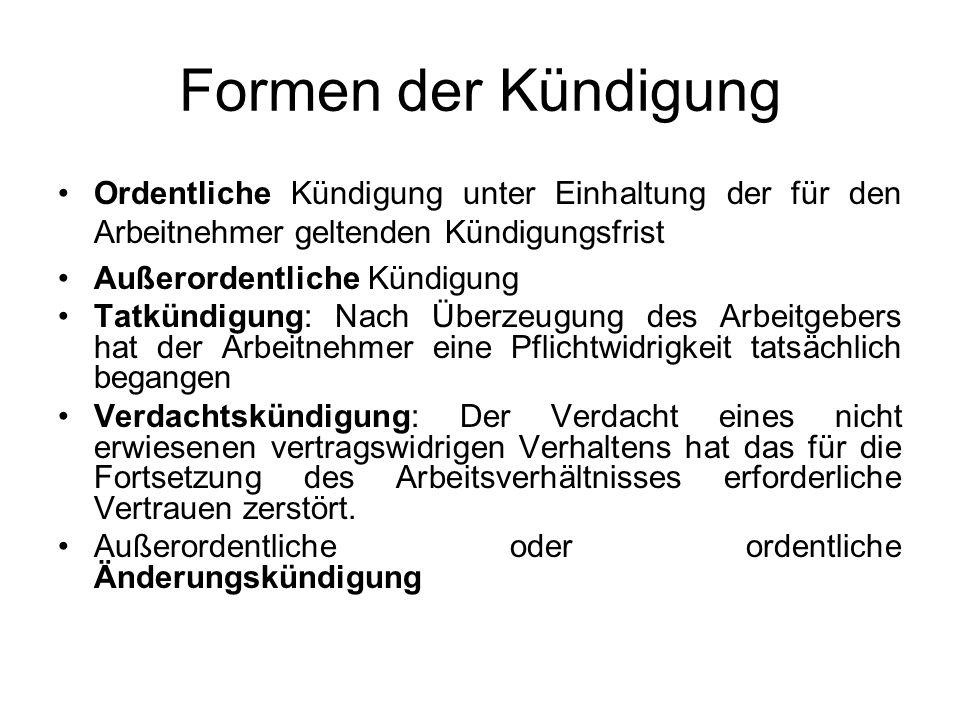 Formen der Kündigung Ordentliche Kündigung unter Einhaltung der für den Arbeitnehmer geltenden Kündigungsfrist Außerordentliche Kündigung Tatkündigung