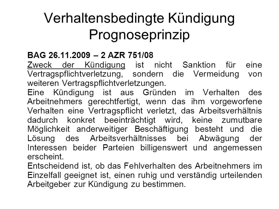 Verhaltensbedingte Kündigung Prognoseprinzip BAG 26.11.2009 – 2 AZR 751/08 Zweck der Kündigung ist nicht Sanktion für eine Vertragspflichtverletzung, sondern die Vermeidung von weiteren Vertragspflichtverletzungen.