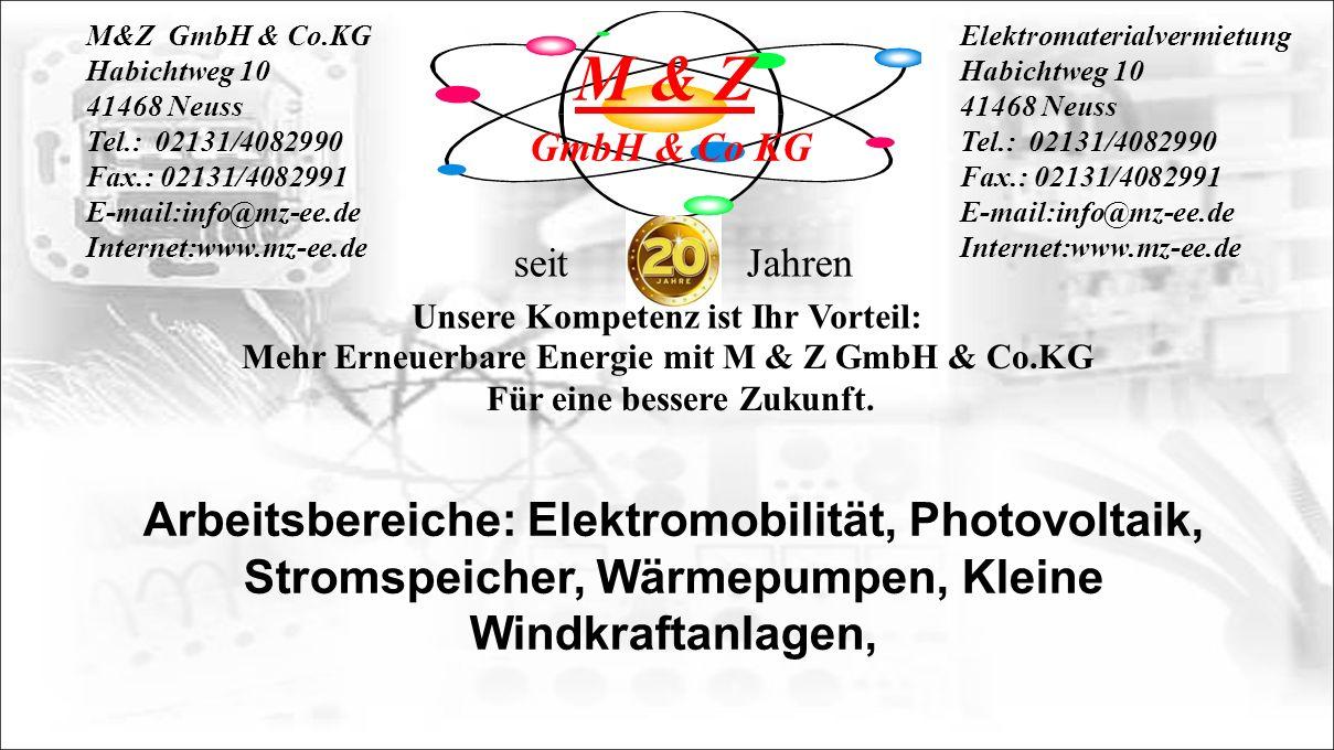 M&Z GmbH & Co.KG Habichtweg 10 41468 Neuss Tel.: 02131/4082990 Fax.: 02131/4082991 E-mail:info@mz-ee.de Internet:www.mz-ee.de Elektromaterialvermietung Habichtweg 10 41468 Neuss Tel.: 02131/4082990 Fax.: 02131/4082991 E-mail:info@mz-ee.de Internet:www.mz-ee.de Unsere Kompetenz ist Ihr Vorteil: Mehr Erneuerbare Energie mit M & Z GmbH & Co.KG Für eine bessere Zukunft.