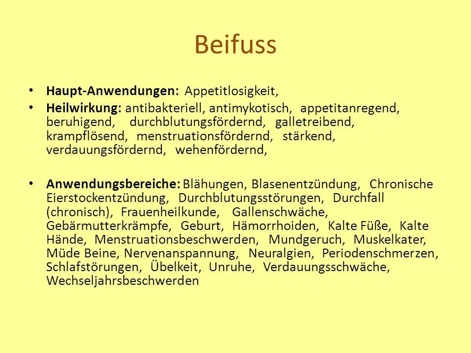 Beifuss Haupt-Anwendungen: Appetitlosigkeit, Heilwirkung: antibakteriell, antimykotisch, appetitanregend, beruhigend, durchblutungsfördernd, galletreibend, krampflösend, menstruationsfördernd, stärkend, verdauungsfördernd, wehenfördernd, Anwendungsbereiche: Blähungen, Blasenentzündung, Chronische Eierstockentzündung, Durchblutungsstörungen, Durchfall (chronisch), Frauenheilkunde, Gallenschwäche, Gebärmutterkrämpfe, Geburt, Hämorrhoiden, Kalte Füße, Kalte Hände, Menstruationsbeschwerden, Mundgeruch, Muskelkater, Müde Beine, Nervenanspannung, Neuralgien, Periodenschmerzen, Schlafstörungen, Übelkeit, Unruhe, Verdauungsschwäche, Wechseljahrsbeschwerden