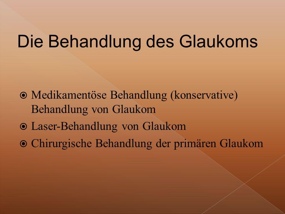  Medikamentöse Behandlung (konservative) Behandlung von Glaukom  Laser-Behandlung von Glaukom  Chirurgische Behandlung der primären Glaukom