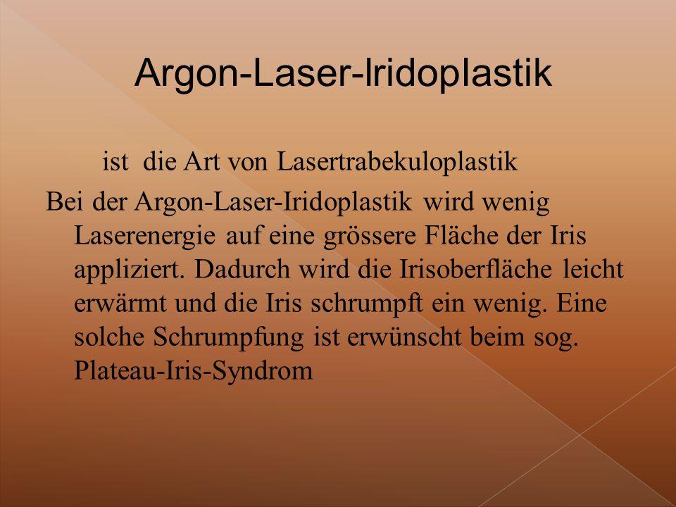 ist die Art von Lasertrabekuloplastik Bei der Argon-Laser-Iridoplastik wird wenig Laserenergie auf eine grössere Fläche der Iris appliziert.