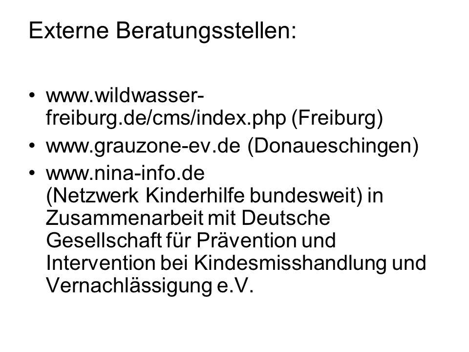 Externe Beratungsstellen: www.wildwasser- freiburg.de/cms/index.php (Freiburg) www.grauzone-ev.de (Donaueschingen) www.nina-info.de (Netzwerk Kinderhilfe bundesweit) in Zusammenarbeit mit Deutsche Gesellschaft für Prävention und Intervention bei Kindesmisshandlung und Vernachlässigung e.V.