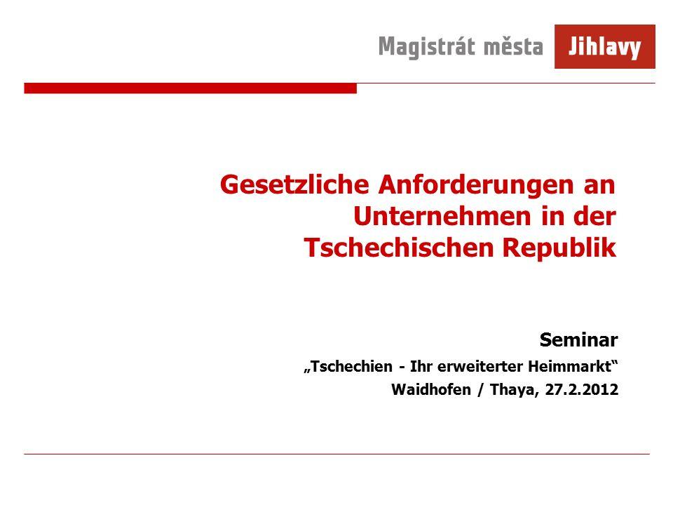 """Gesetzliche Anforderungen an Unternehmen in der Tschechischen Republik Seminar """"Tschechien - Ihr erweiterter Heimmarkt Waidhofen / Thaya, 27.2.2012"""