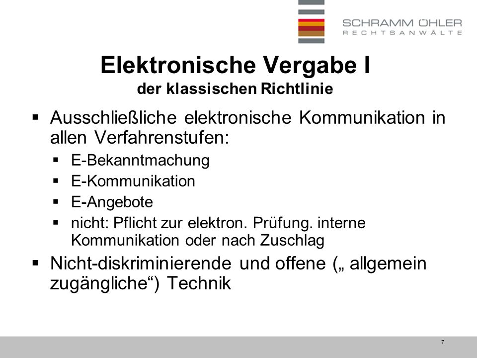 7 Elektronische Vergabe I der klassischen Richtlinie  Ausschließliche elektronische Kommunikation in allen Verfahrenstufen:  E-Bekanntmachung  E-Kommunikation  E-Angebote  nicht: Pflicht zur elektron.