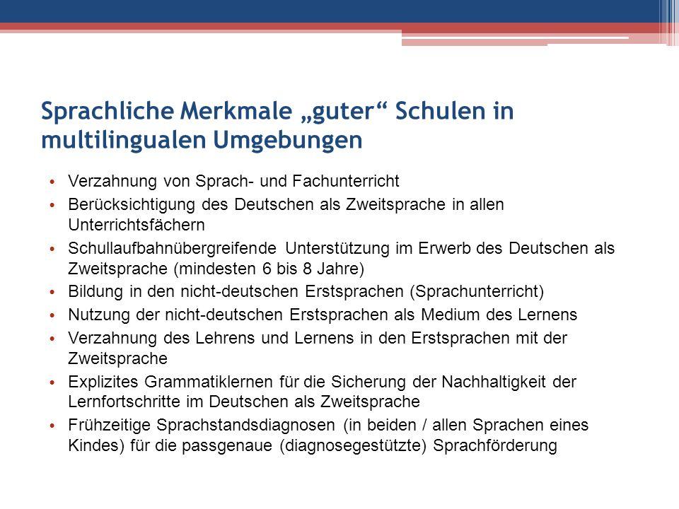 """Sprachliche Merkmale """"guter Schulen in multilingualen Umgebungen Verzahnung von Sprach- und Fachunterricht Berücksichtigung des Deutschen als Zweitsprache in allen Unterrichtsfächern Schullaufbahnübergreifende Unterstützung im Erwerb des Deutschen als Zweitsprache (mindesten 6 bis 8 Jahre) Bildung in den nicht-deutschen Erstsprachen (Sprachunterricht) Nutzung der nicht-deutschen Erstsprachen als Medium des Lernens Verzahnung des Lehrens und Lernens in den Erstsprachen mit der Zweitsprache Explizites Grammatiklernen für die Sicherung der Nachhaltigkeit der Lernfortschritte im Deutschen als Zweitsprache Frühzeitige Sprachstandsdiagnosen (in beiden / allen Sprachen eines Kindes) für die passgenaue (diagnosegestützte) Sprachförderung"""