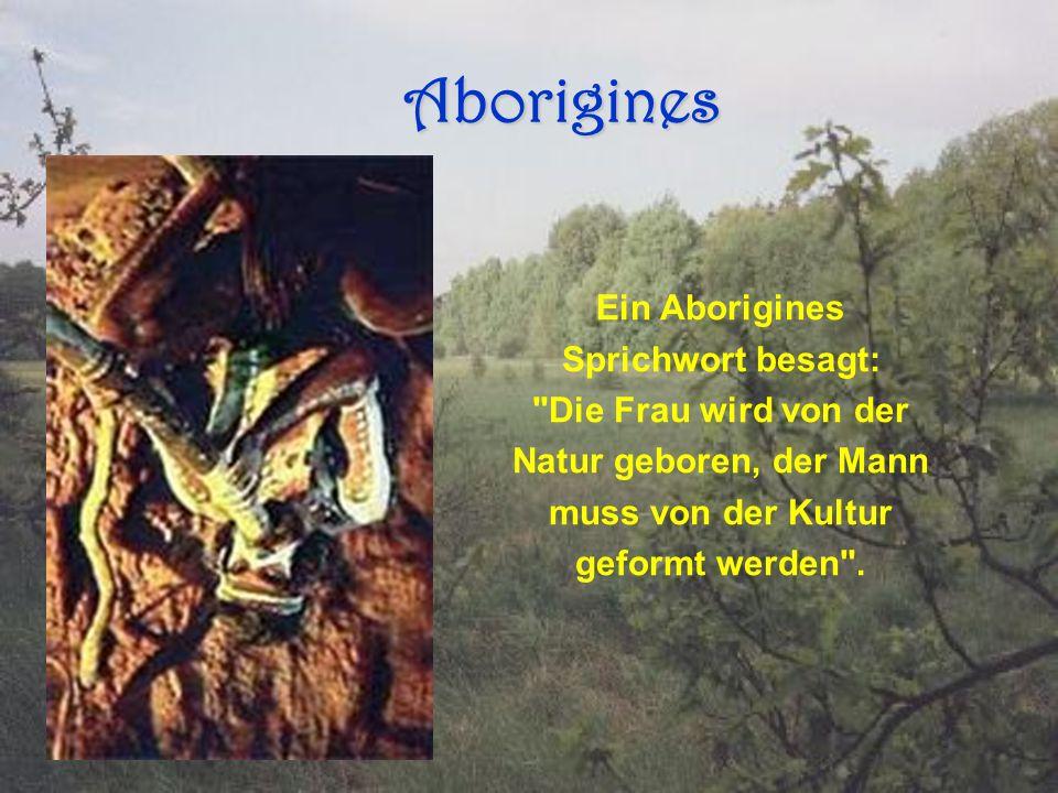 Aborigines Aborigines Ein Aborigines Sprichwort besagt: Die Frau wird von der Natur geboren, der Mann muss von der Kultur geformt werden .