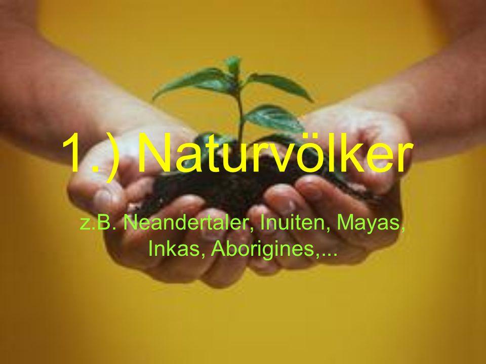 1.) Naturvölker z.B. Neandertaler, Inuiten, Mayas, Inkas, Aborigines,...