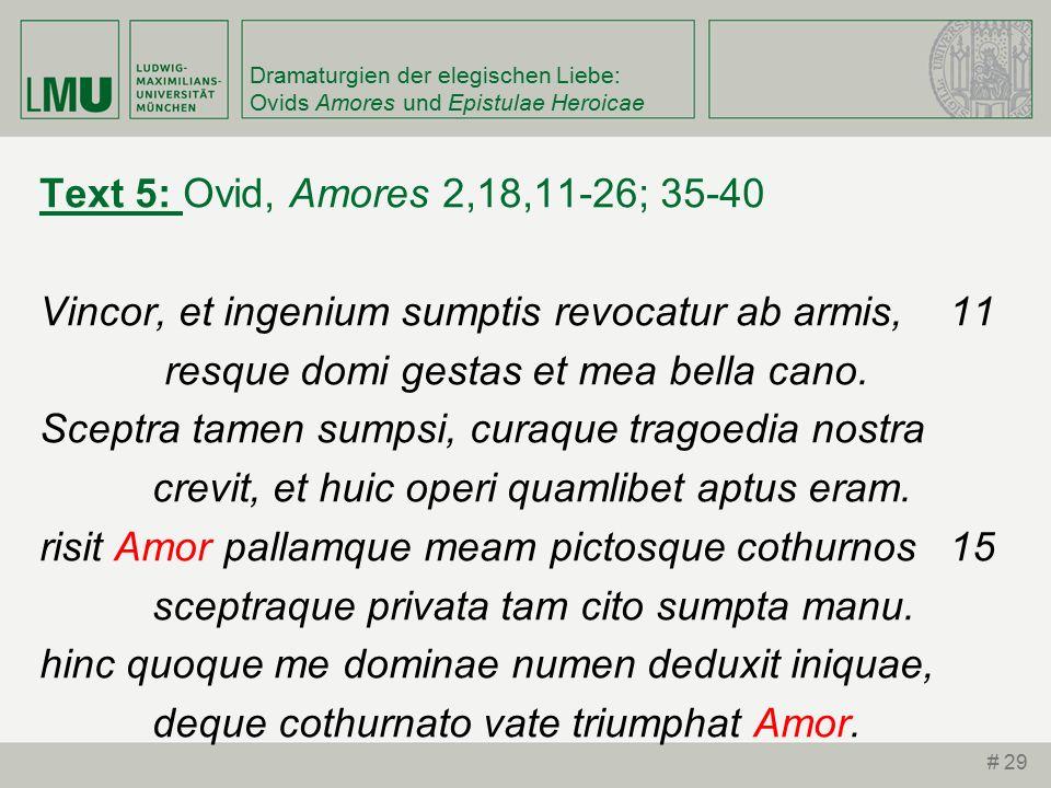 Dramaturgien der elegischen Liebe: Ovids Amores und Epistulae Heroicae Text 5: Ovid, Amores 2,18,11-26; 35-40 Vincor, et ingenium sumptis revocatur ab armis, 11 resque domi gestas et mea bella cano.