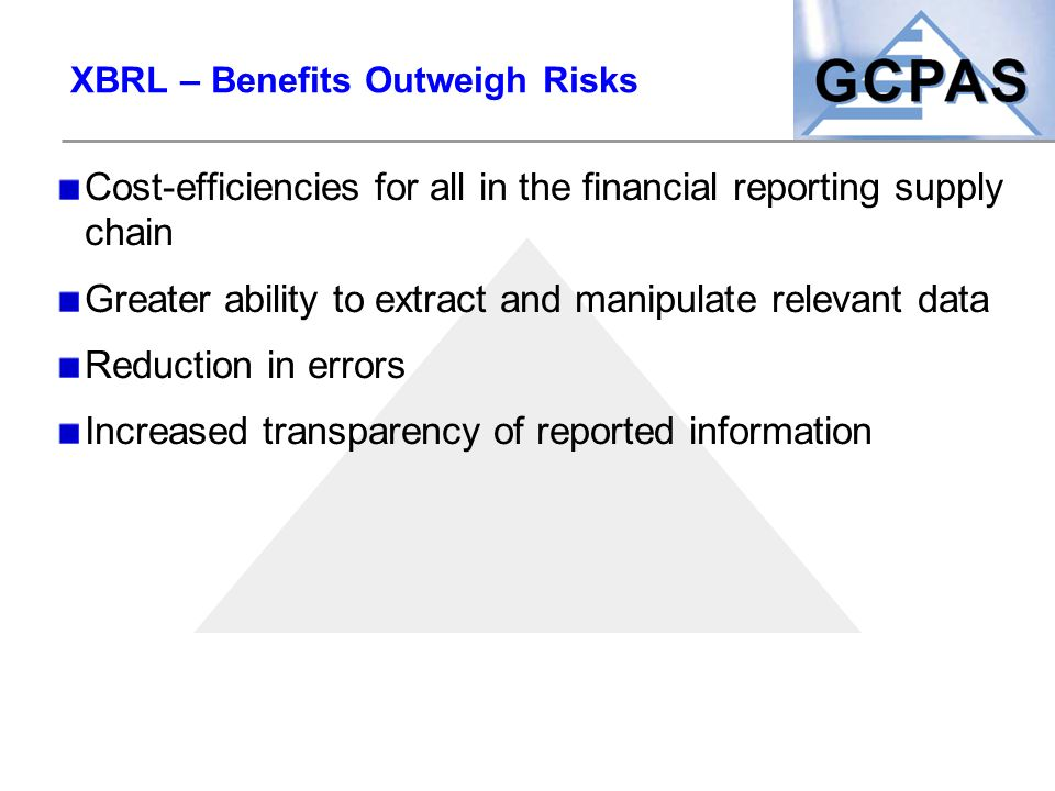 XBRL – Benefits Outweigh Risks Cost-efficiencies for all in the financial reporting supply chain Greater ability to extract and manipulate relevant da