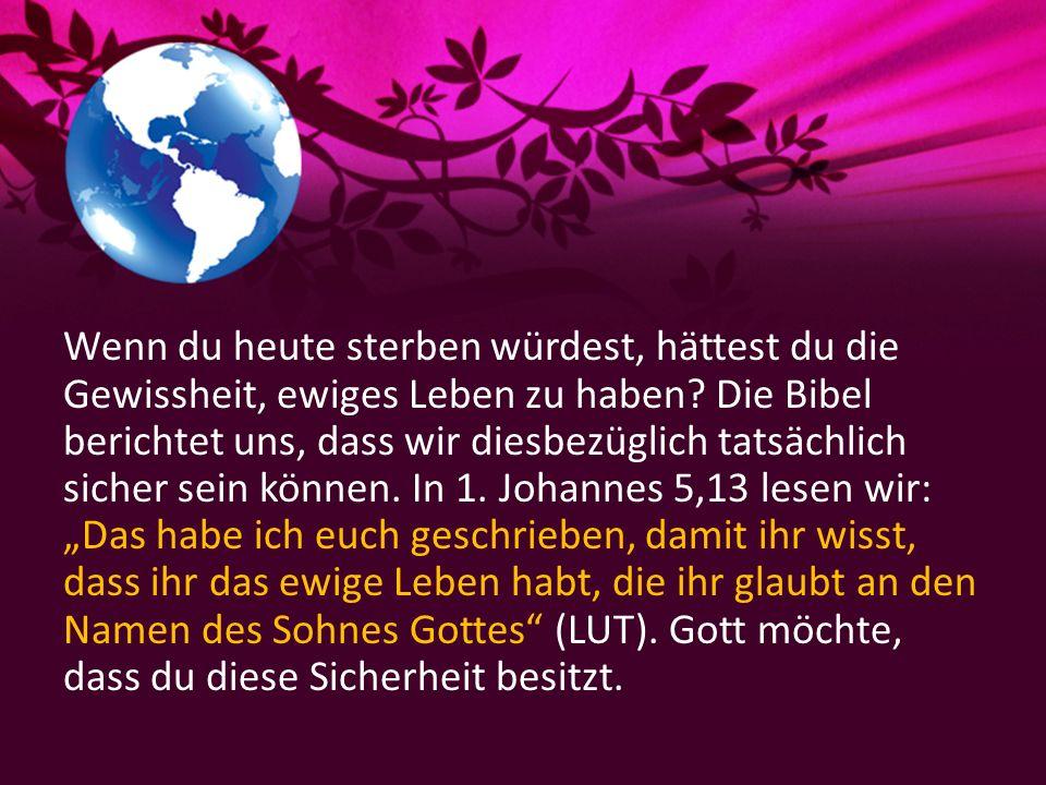Wenn du heute sterben würdest, hättest du die Gewissheit, ewiges Leben zu haben? Die Bibel berichtet uns, dass wir diesbezüglich tatsächlich sicher se