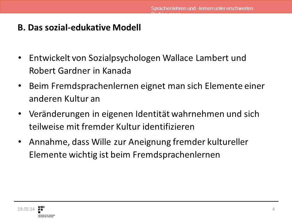 Sprachenlehren und –lernen unter erschwerten Bedingungen 19.05.14 B. Das sozial-edukative Modell Entwickelt von Sozialpsychologen Wallace Lambert und