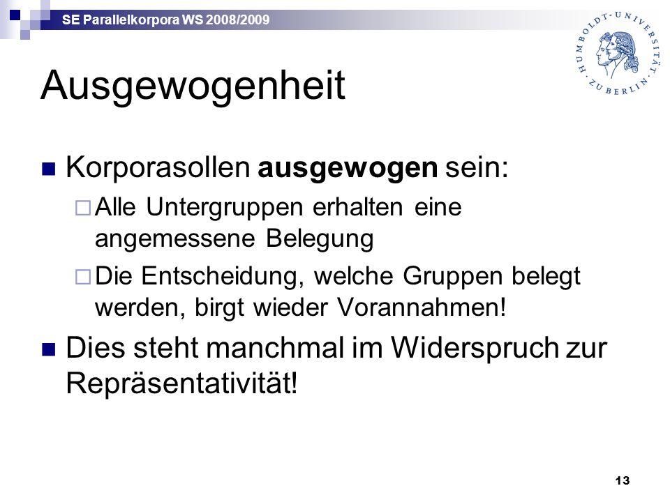 SE Parallelkorpora WS 2008/2009 13 Ausgewogenheit Korporasollen ausgewogen sein:  Alle Untergruppen erhalten eine angemessene Belegung  Die Entscheidung, welche Gruppen belegt werden, birgt wieder Vorannahmen.