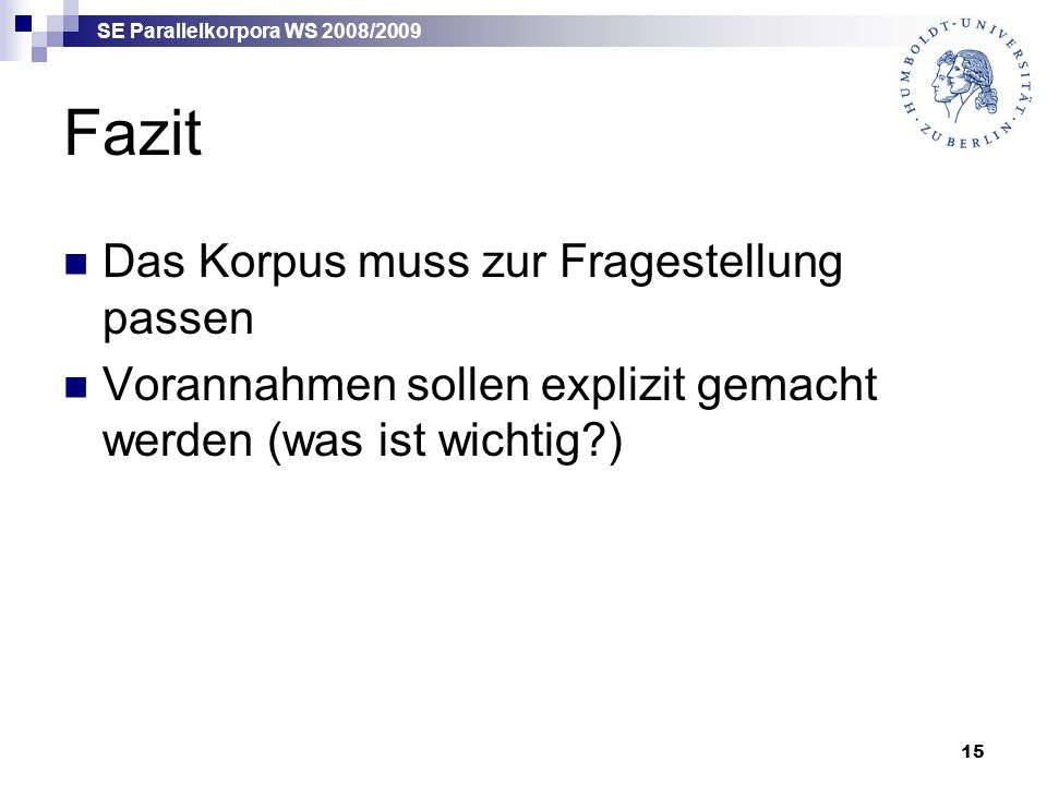 SE Parallelkorpora WS 2008/2009 15 Fazit Das Korpus muss zur Fragestellung passen Vorannahmen sollen explizit gemacht werden (was ist wichtig )