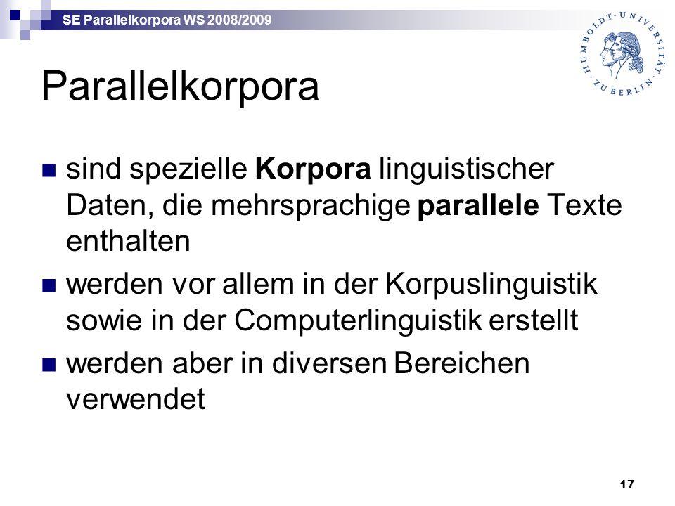 SE Parallelkorpora WS 2008/2009 17 Parallelkorpora sind spezielle Korpora linguistischer Daten, die mehrsprachige parallele Texte enthalten werden vor allem in der Korpuslinguistik sowie in der Computerlinguistik erstellt werden aber in diversen Bereichen verwendet