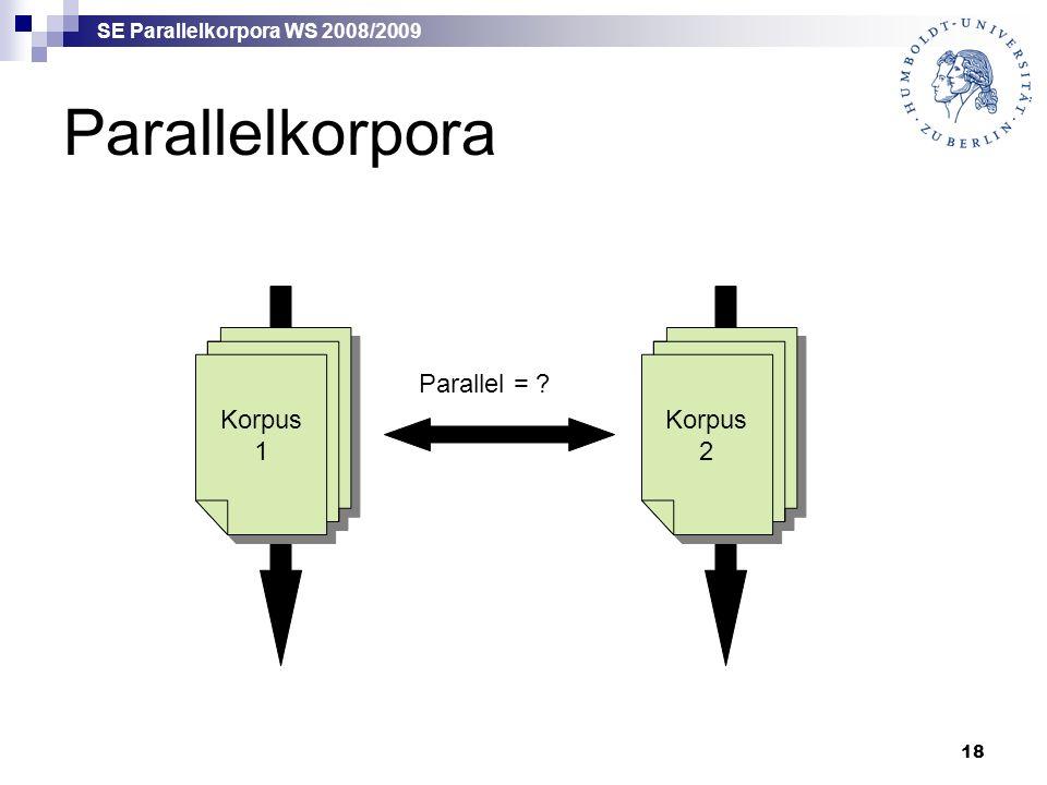 SE Parallelkorpora WS 2008/2009 18 Parallelkorpora Korpus 1 Korpus 1 Korpus 2 Parallel =