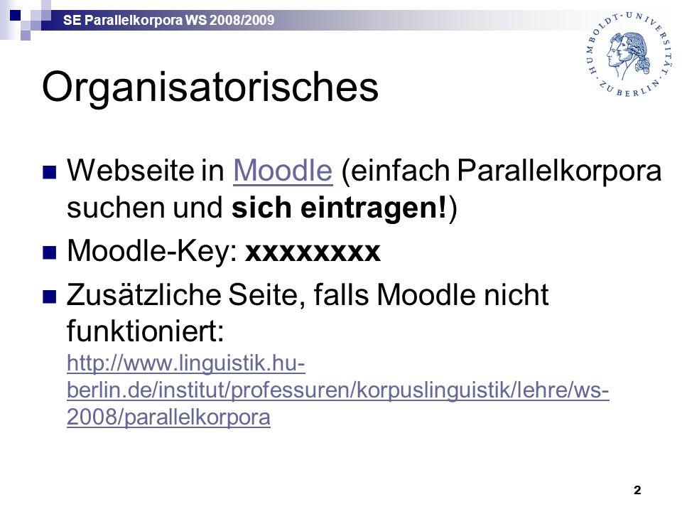 SE Parallelkorpora WS 2008/2009 2 Organisatorisches Webseite in Moodle (einfach Parallelkorpora suchen und sich eintragen!)Moodle Moodle-Key: xxxxxxxx Zusätzliche Seite, falls Moodle nicht funktioniert: http://www.linguistik.hu- berlin.de/institut/professuren/korpuslinguistik/lehre/ws- 2008/parallelkorpora http://www.linguistik.hu- berlin.de/institut/professuren/korpuslinguistik/lehre/ws- 2008/parallelkorpora