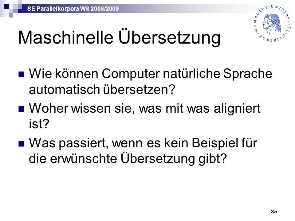 SE Parallelkorpora WS 2008/2009 35 Maschinelle Übersetzung Wie können Computer natürliche Sprache automatisch übersetzen.